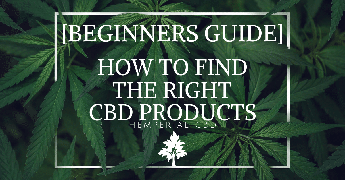 HOW TO FIND THE RIGHT CBD PRODUCTS [BEGINNERS GUIDE]